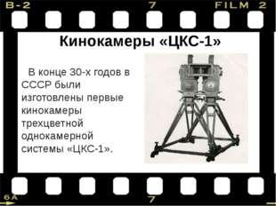 Кинокамеры «ЦКС-1» В конце 30-х годов в СССР были изготовлены первые кинокаме