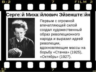 Серге́й Миха́йлович Эйзенште́йн Первым с огромной впечатляющей силой создал х