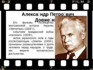 Алекса́ндр Петро́вич Довже́нко Его фильмы, посвящённы многовековой истории У