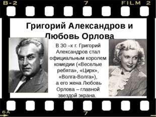 В 30 –х г. Григорий Александров стал официальным королем комедии («Веселые ре