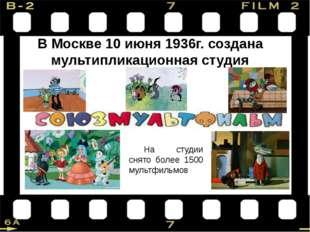 В Москве 10 июня 1936г. создана мультипликационная студия На студии снято бол