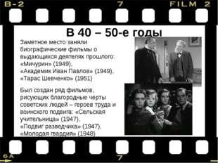 В 40 – 50-е годы Заметное место заняли биографические фильмы о выдающихся дея
