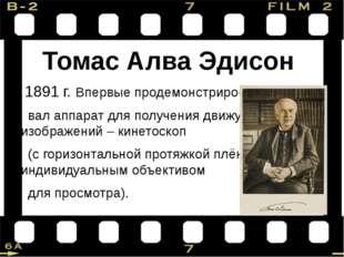 Томас Алва Эдисон 1891 г. Впервые продемонстриро- вал аппарат для получения д