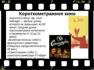 Короткометражное кино (короткий метр, фр.court métrage)—фильм, длина котор