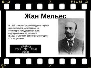 Жан Мельес В 1896 г. нашел способ создания первых спецэффектов, основанных на