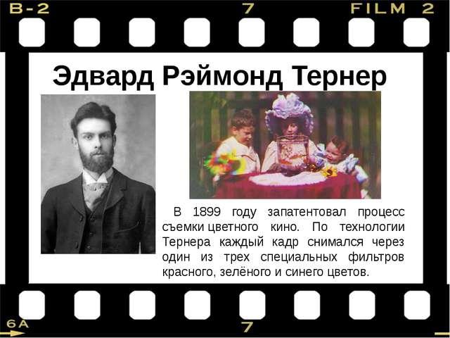 Эдвард Рэймонд Тернер В 1899 году запатентовал процесс съемкицветного кино....