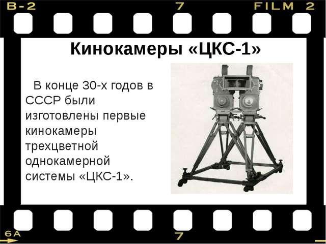 Кинокамеры «ЦКС-1» В конце 30-х годов в СССР были изготовлены первые кинокаме...