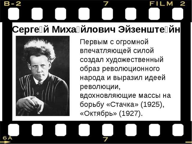 Серге́й Миха́йлович Эйзенште́йн Первым с огромной впечатляющей силой создал х...