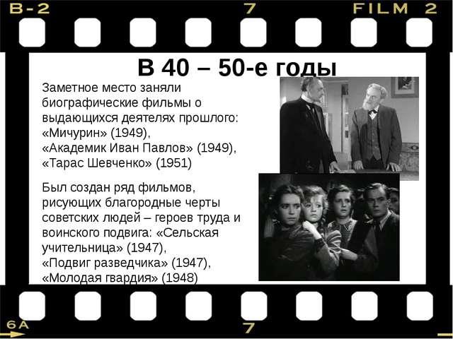 В 40 – 50-е годы Заметное место заняли биографические фильмы о выдающихся дея...