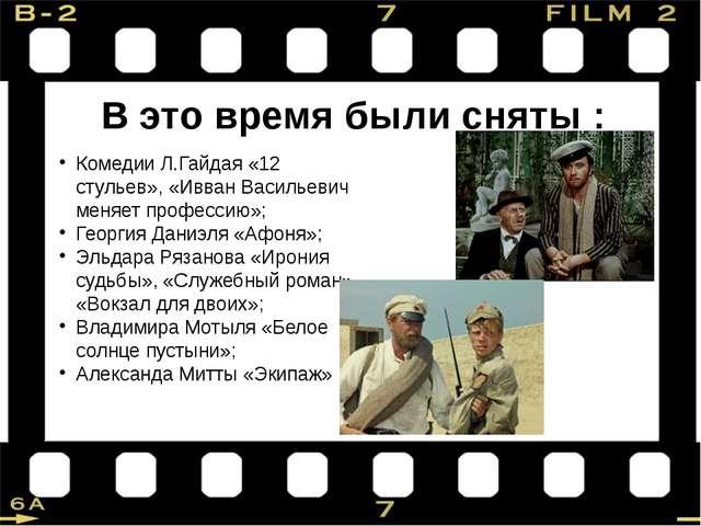 В это время были сняты : Комедии Л.Гайдая «12 стульев», «Ивван Васильевич мен...