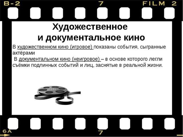 Художественное и документальное кино В художественном кино (игровое) показаны...