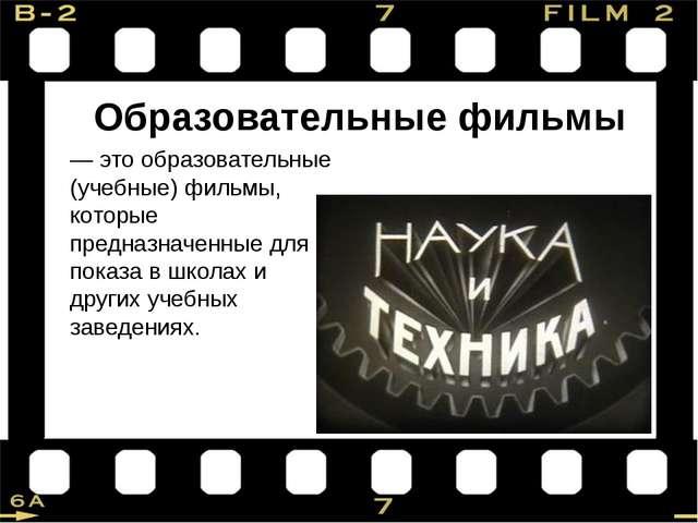 Образовательные фильмы — это образовательные (учебные) фильмы, которые предна...
