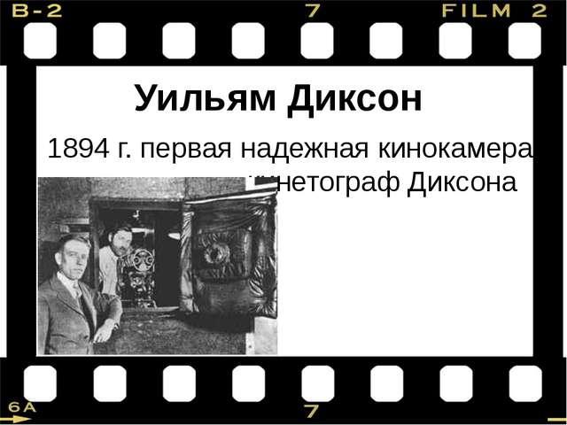 Уильям Диксон 1894 г. первая надежная кинокамера – кинетограф Диксона