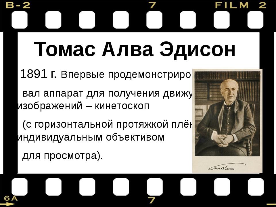 Томас Алва Эдисон 1891 г. Впервые продемонстриро- вал аппарат для получения д...