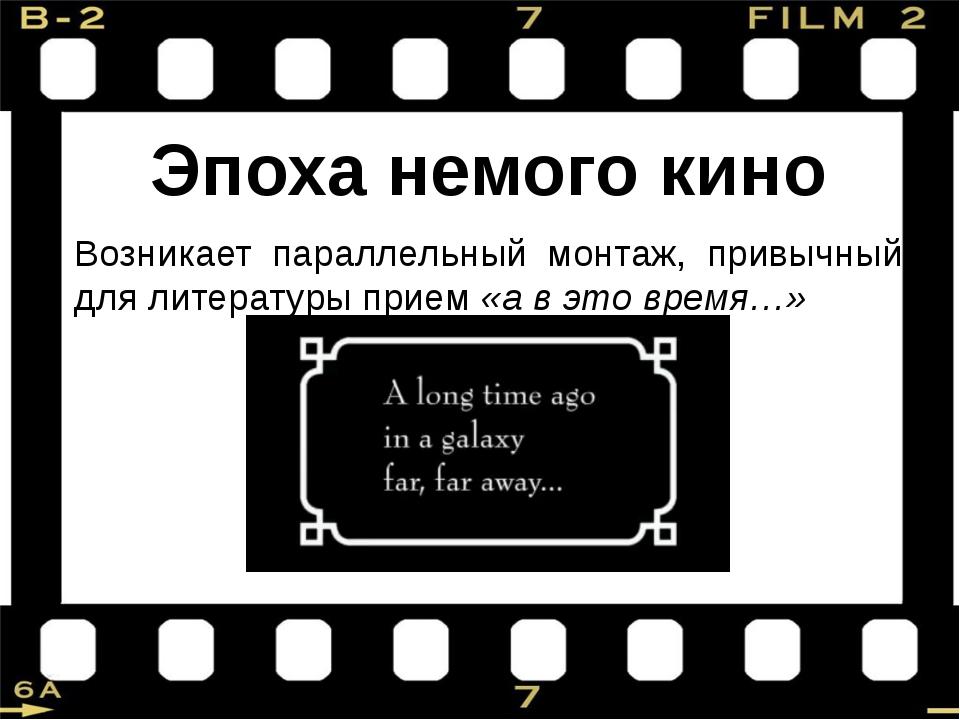 Эпоха немого кино Возникает параллельный монтаж, привычный для литературы при...