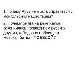 1.Почему Русь не могла справиться с монгольским нашествием? 2. Почему битва н