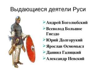 Выдающиеся деятели Руси Андрей Боголюбский Всеволод Большое Гнездо Юрий Долго