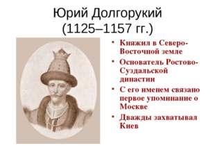 Юрий Долгорукий (1125–1157 гг.) Княжил в Северо-Восточной земле Основатель Ро