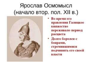 Ярослав Осмомысл (начало втор. пол. XII в.) Во время его правления Галицкое к