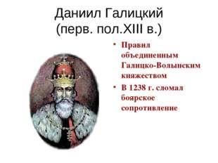 Даниил Галицкий (перв. пол.XIII в.) Правил объединенным Галицко-Волынским кня