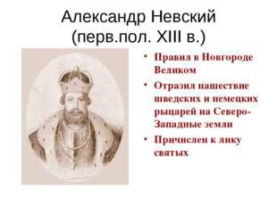 Александр Невский (перв.пол. XIII в.) Правил в Новгороде Великом Отразил наше