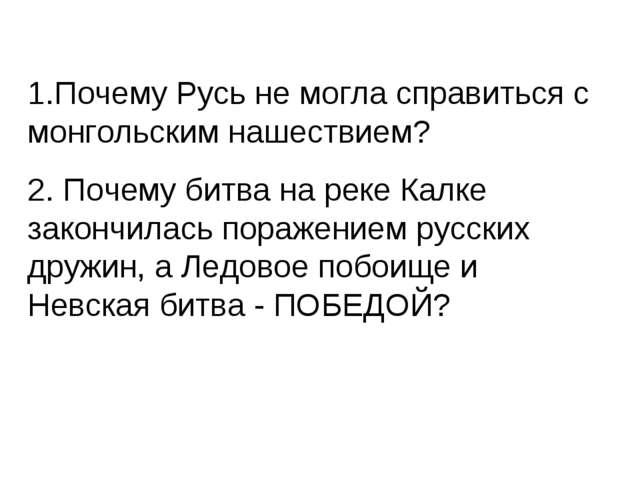 1.Почему Русь не могла справиться с монгольским нашествием? 2. Почему битва н...