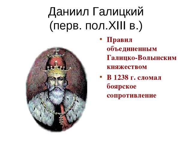 Даниил Галицкий (перв. пол.XIII в.) Правил объединенным Галицко-Волынским кня...