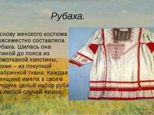Рубаха. Основу женского костюма повсеместно составляла рубаха. Шилась она дли