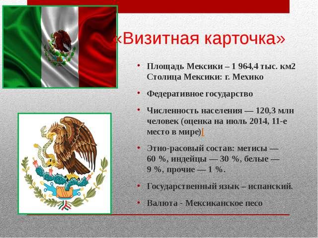 «Визитная карточка» Площадь Мексики – 1 964,4 тыс. км2 Столица Мексики: г. М...