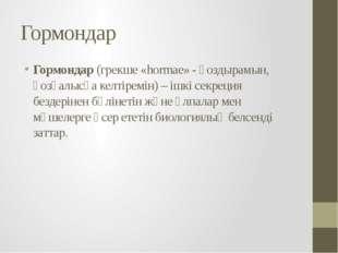 Гормондар Гормондар (грекше «hormae» - қоздырамын, қозғалысқа келтіремін) – і