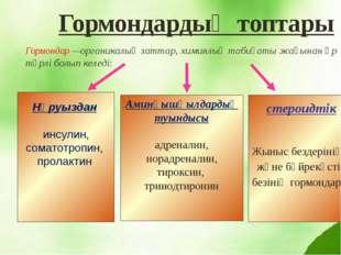 Гормондардың топтары Гормондар —органикалық заттар, химиялық табиғаты жағынан