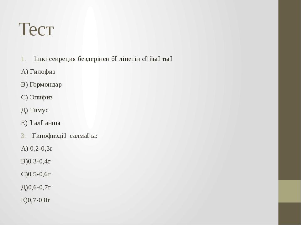 Тест Ішкі секреция бездерінен бөлінетін сұйықтық А) Гилофиз В) Гормондар С) Э...