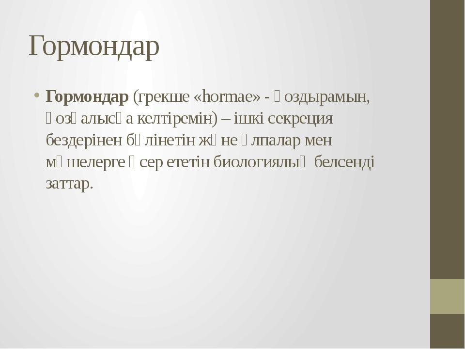 Гормондар Гормондар (грекше «hormae» - қоздырамын, қозғалысқа келтіремін) – і...