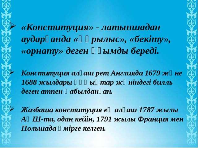 «Конституция» - латыншадан аударғанда «құрылыс», «бекіту», «орнату» деген ұғ...