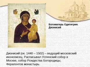Дионисий (ок. 1440 – 1502) – ведущий московский иконописец. Расписывал Успенс
