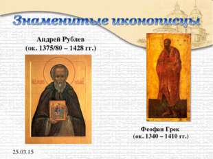 Андрей Рублев (ок. 1375/80 – 1428 гг.) Феофан Грек (ок. 1340 – 1410 гг.) *