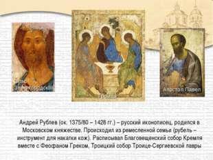 Андрей Рублев (ок. 1375/80 – 1428 гг.) – русский иконописец, родился в Москов