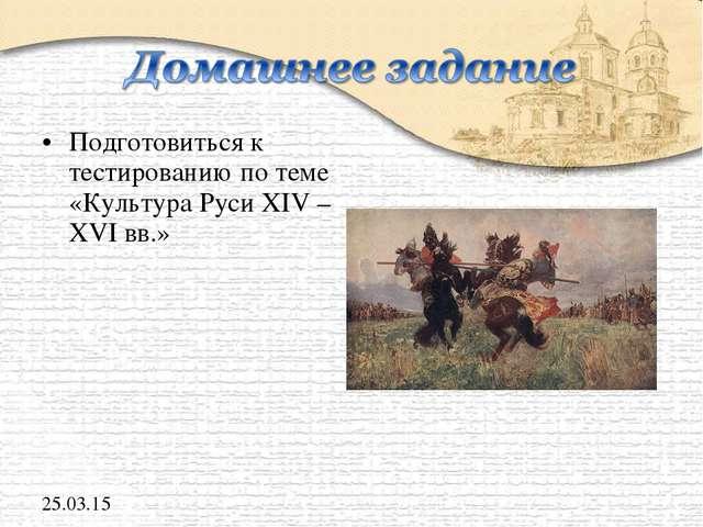 Подготовиться к тестированию по теме «Культура Руси XIV – XVI вв.» *