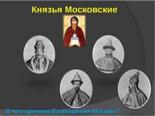 Князья Московские В чем причина Возвышения Москвы?