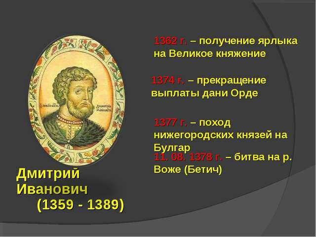 Дмитрий Иванович (1359 - 1389) 1362 г. – получение ярлыка на Великое княжение...