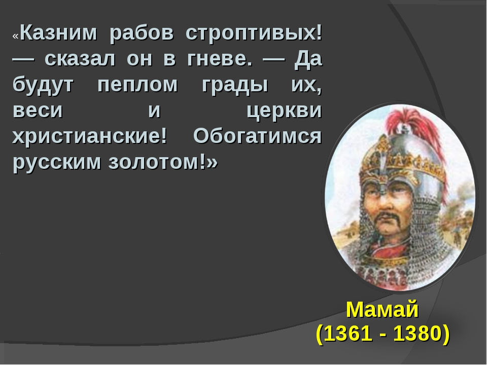 Мамай (1361 - 1380) «Казним рабов строптивых! — сказал он в гневе. — Да будут...