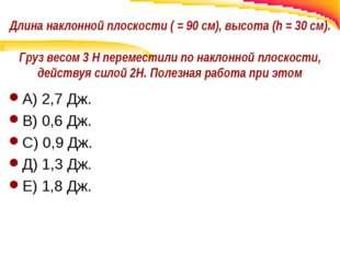 Длина наклонной плоскости ( = 90 см), высота (h = 30 см). Груз весом 3 Н пере