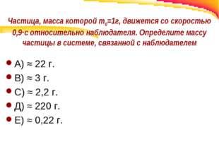 Частица, масса которой m0=1г, движется со скоростью 0,9∙с относительно наблюд