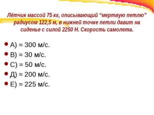 """Лётчик массой 75 кг, описывающий """"мертвую петлю"""" радиусом 122,5 м, в нижней т"""