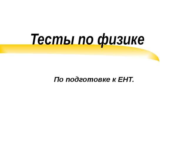 Тесты по физике По подготовке к ЕНТ.