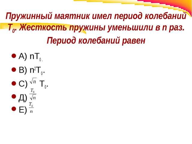 Пружинный маятник имел период колебаний Т0. Жесткость пружины уменьшили в n р...