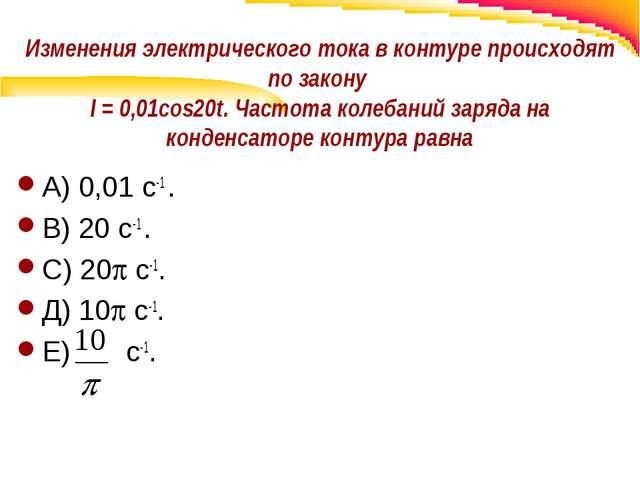 Изменения электрического тока в контуре происходят по закону I = 0,01cos20t....
