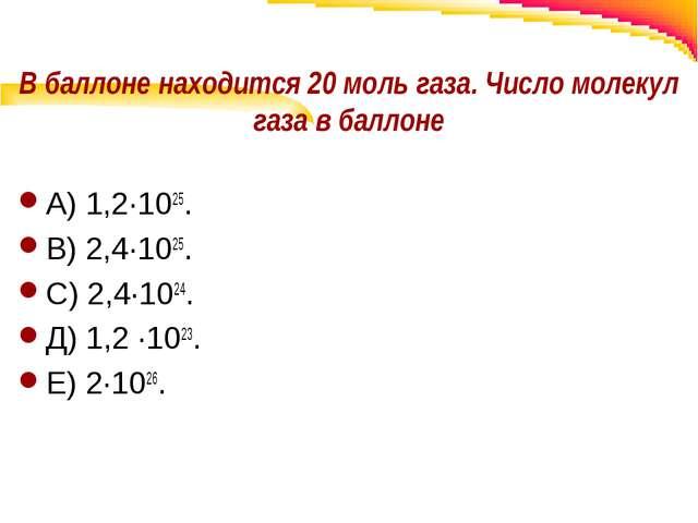 В баллоне находится 20 моль газа. Число молекул газа в баллоне А) 1,2·1025. В...