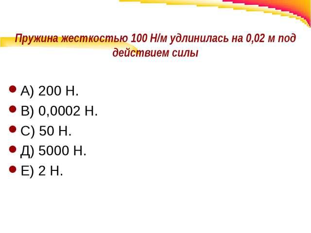 Пружина жесткостью 100 Н/м удлинилась на 0,02 м под действием силы А) 200 Н....