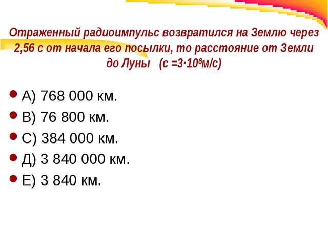 Отраженный радиоимпульс возвратился на Землю через 2,56 с от начала его посыл...